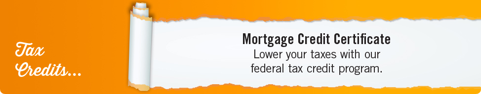 Tax credits Mortgage Credit Certificate Lower your taxes with our federal tax credit program.
